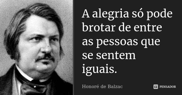 A alegria só pode brotar de entre as pessoas que se sentem iguais.... Frase de Honoré de Balzac.