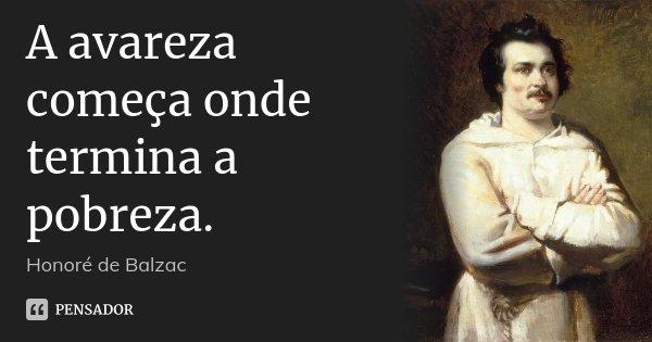 A avareza começa onde termina a pobreza.... Frase de Honoré de Balzac.