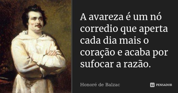 A avareza é um nó corredio que aperta cada dia mais o coração e acaba por sufocar a razão.... Frase de Honoré de Balzac.