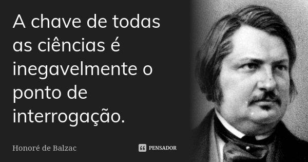 A chave de todas as ciências é inegavelmente o ponto de interrogação.... Frase de Honoré de Balzac.