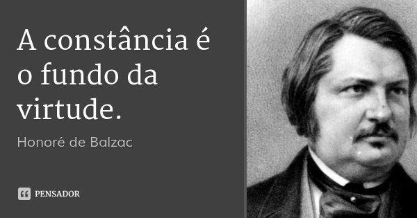 A constância é o fundo da virtude.... Frase de Honoré de Balzac.