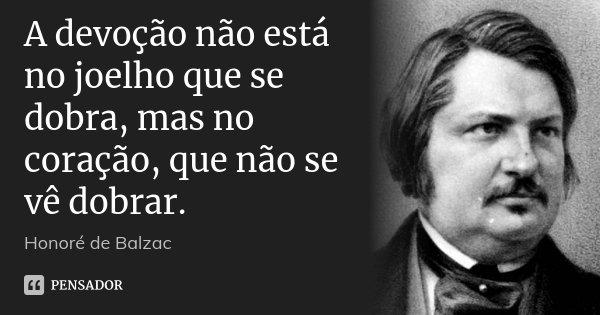 A devoção não está no joelho que se dobra, mas no coração, que não se vê dobrar.... Frase de Honoré de Balzac.