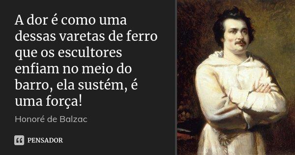A dor é como uma dessas varetas de ferro que os escultores enfiam no meio do barro, ela sustém, é uma força!... Frase de Honoré de Balzac.