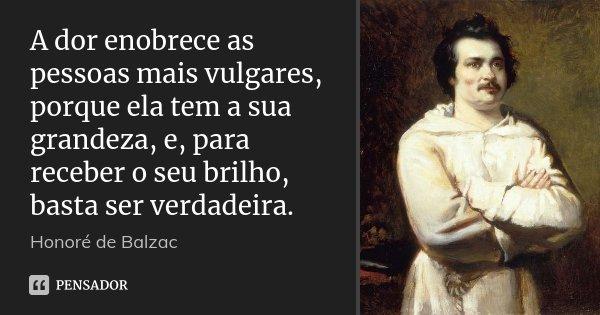 A dor enobrece as pessoas mais vulgares, porque ela tem a sua grandeza, e, para receber o seu brilho, basta ser verdadeira.... Frase de Honoré de Balzac.