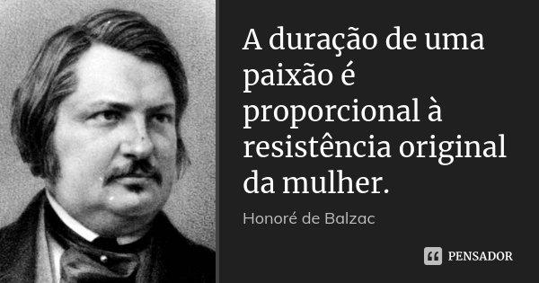 A duração de uma paixão é proporcional à resistência original da mulher.... Frase de Honoré de Balzac.