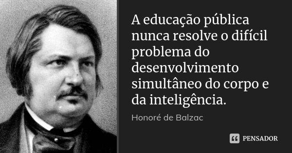 A educação pública nunca resolve o difícil problema do desenvolvimento simultâneo do corpo e da inteligência.... Frase de Honoré de Balzac.
