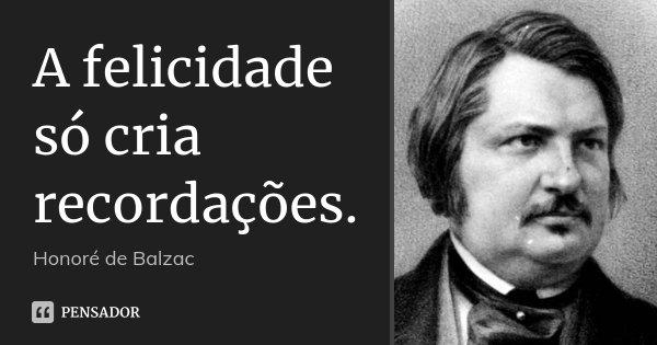 A felicidade só cria recordações.... Frase de Honoré de Balzac.
