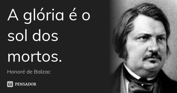 A glória é o sol dos mortos.... Frase de Honoré de Balzac.