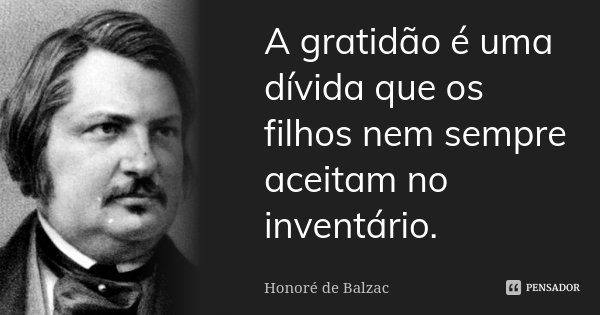 A gratidão é uma dívida que os filhos nem sempre aceitam no inventário.... Frase de Honoré de Balzac.