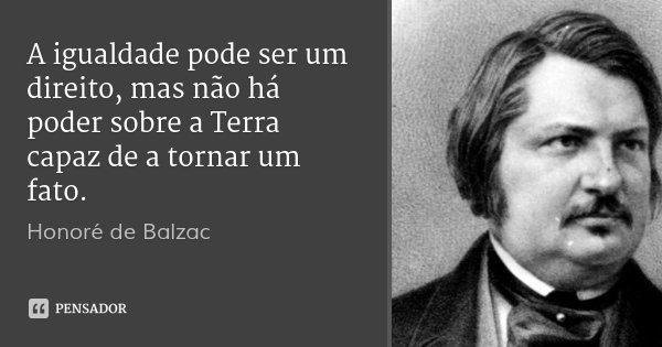 A igualdade pode ser um direito, mas não há poder sobre a Terra capaz de a tornar um fato.... Frase de Honoré de Balzac.