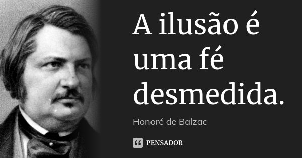 A ilusão é uma fé desmedida.... Frase de Honoré de Balzac.