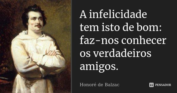 A infelicidade tem isto de bom: faz-nos conhecer os verdadeiros amigos.... Frase de Honoré de Balzac.