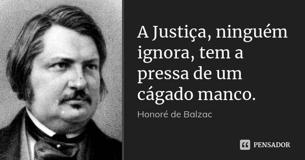 A Justiça, ninguém ignora, tem a pressa de um cágado manco.... Frase de Honoré de Balzac.