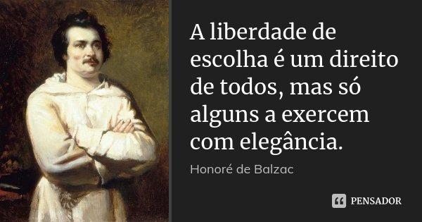 A liberdade de escolha é um direito de todos, mas só alguns a exercem com elegância.... Frase de Honorè de Balzac.