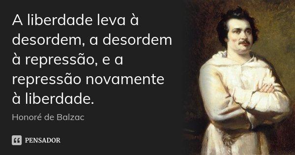 A liberdade leva à desordem, a desordem à repressão, e a repressão novamente à liberdade.... Frase de Honoré de Balzac.