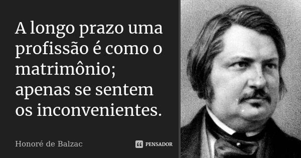 A longo prazo uma profissão é como o matrimónio; apenas se sentem os inconvenientes.... Frase de Honoré de Balzac.