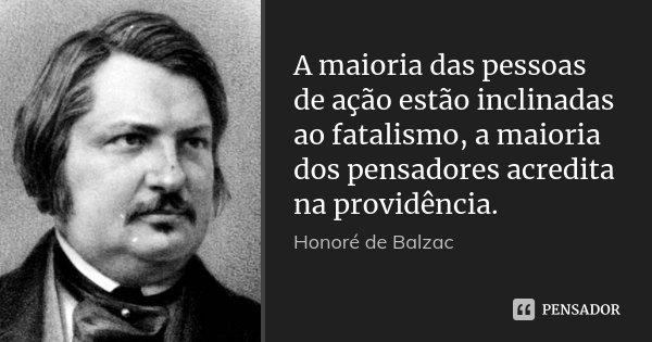 A maioria das pessoas de ação estão inclinadas ao fatalismo, a maioria dos pensadores acredita na providência.... Frase de Honoré de Balzac.