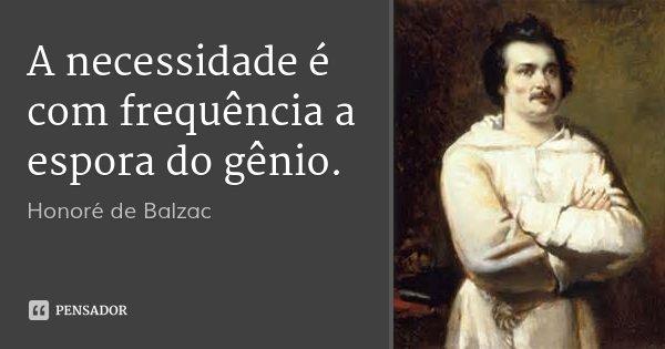 A necessidade é com frequência a espora do gênio.... Frase de Honoré de Balzac.