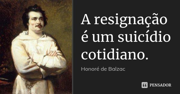 A resignação é um suicídio cotidiano.... Frase de Honoré de Balzac.