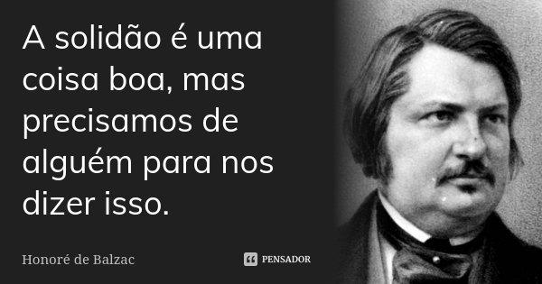 A solidão é uma coisa boa, mas precisamos de alguém para nos dizer isso.... Frase de Honoré de Balzac.