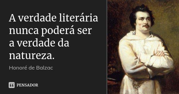 A verdade literária nunca poderá ser a verdade da natureza.... Frase de Honoré de Balzac.