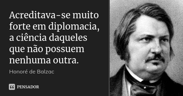 Acreditava-se muito forte em diplomacia, a ciência daqueles que não possuem nenhuma outra.... Frase de Honoré de Balzac.