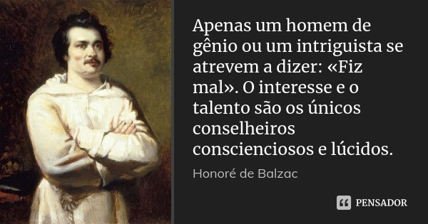 Apenas um homem de gênio ou um intriguista se atrevem a dizer: «Fiz mal». O interesse e o talento são os únicos conselheiros conscienciosos e lúcidos.... Frase de Honoré de Balzac.