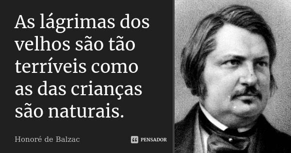 As lágrimas dos velhos são tão terríveis como as das crianças são naturais.... Frase de Honoré de Balzac.