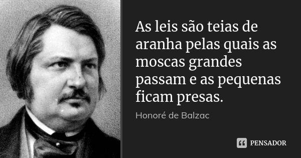 As leis são teias de aranha pelas quais as moscas grandes passam e as pequenas ficam presas.... Frase de Honoré de Balzac.