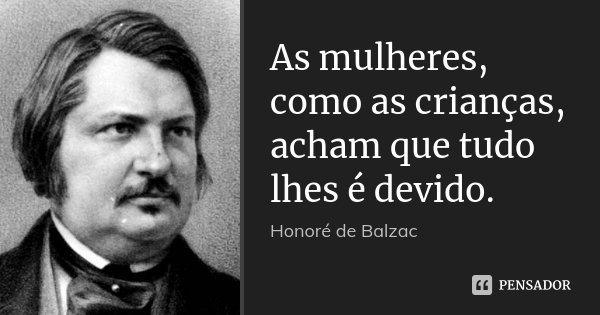 As mulheres, como as crianças, acham que tudo lhes é devido.... Frase de Honoré de Balzac.
