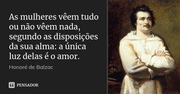 As mulheres vêem tudo ou não vêem nada, segundo as disposições da sua alma: a única luz delas é o amor.... Frase de Honoré de Balzac.