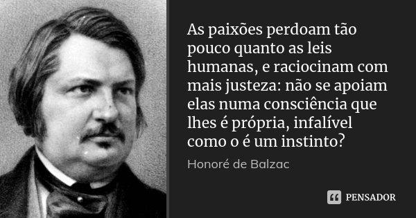 As paixões perdoam tão pouco quanto as leis humanas, e raciocinam com mais justeza: não se apoiam elas numa consciência que lhes é própria, infalível como o é u... Frase de Honoré de Balzac.