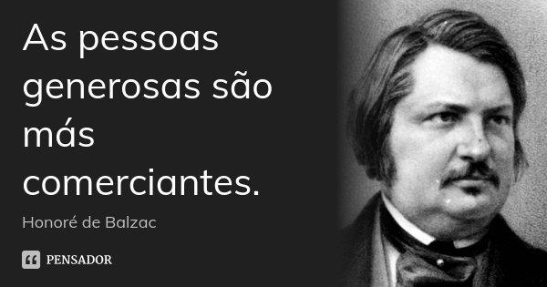 As pessoas generosas são más comerciantes.... Frase de Honoré de Balzac.
