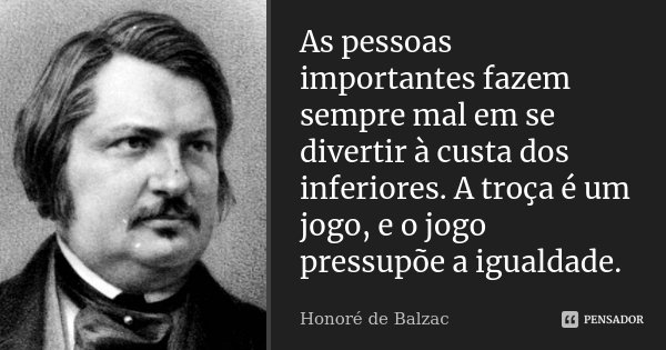 As pessoas importantes fazem sempre mal em se divertir à custa dos inferiores. A troça é um jogo, e o jogo pressupõe a igualdade.... Frase de Honoré de Balzac.