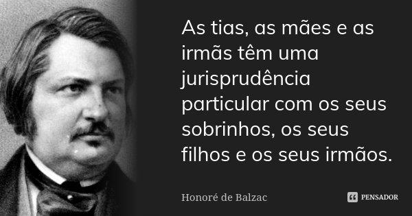 As tias, as mães e as irmãs têm uma jurisprudência particular com os seus sobrinhos, os seus filhos e os seus irmãos.... Frase de Honoré de Balzac.