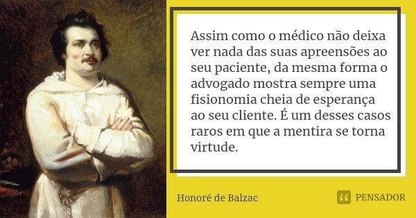 Assim como o médico não deixa ver nada das suas apreensões ao seu paciente, da mesma forma o advogado mostra sempre uma fisionomia cheia de esperança ao seu cli... Frase de Honoré de Balzac.