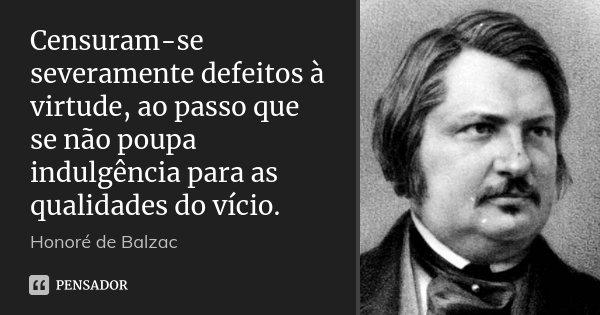 Censuram-se severamente defeitos à virtude, ao passo que se não poupa indulgência para as qualidades do vício.... Frase de Honoré de Balzac.