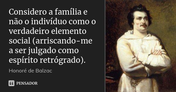 Considero a família e não o indivíduo como o verdadeiro elemento social (arriscando-me a ser julgado como espírito retrógrado).... Frase de Honoré de Balzac.