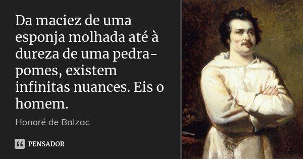 Da maciez de uma esponja molhada até à dureza de uma pedra-pomes, existem infinitas nuances. Eis o homem.... Frase de Honoré de Balzac.