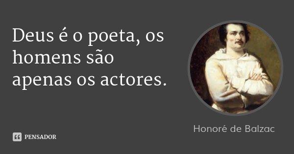 Deus é o poeta, os homens são apenas os actores.... Frase de Honoré de Balzac.