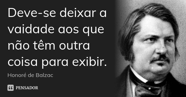 Deve-se deixar a vaidade aos que não têm outra coisa para exibir.... Frase de Honoré de Balzac.