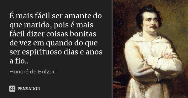 É mais fácil ser amante do que marido, pois é mais fácil dizer coisas bonitas de vez em quando do que ser espirituoso dias e anos a fio..... Frase de Honoré de Balzac.