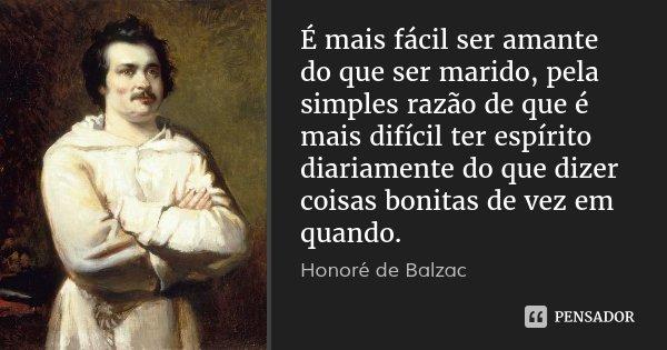 É mais fácil ser amante do que ser marido, pela simples razão de que é mais difícil ter espírito diariamente do que dizer coisas bonitas de vez em quando.... Frase de Honoré de Balzac.