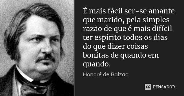 É mais fácil ser-se amante que marido, pela simples razão de que é mais difícil ter espírito todos os dias do que dizer coisas bonitas de quando em quando.... Frase de Honoré de Balzac.