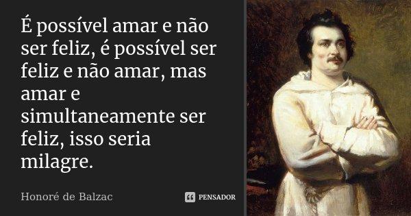 É possível amar e não ser feliz, é possível ser feliz e não amar, mas amar e simultaneamente ser feliz, isso seria milagre.... Frase de Honoré de Balzac.