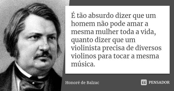 É tão absurdo dizer que um homem não pode amar a mesma mulher toda a vida, quanto dizer que um violinista precisa de diversos violinos para tocar a mesma música... Frase de Honoré de Balzac.