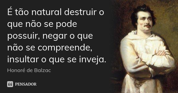 É tão natural destruir o que não se pode possuir, negar o que não se compreende, insultar o que se inveja.... Frase de Honoré de Balzac.