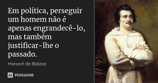 Em política, perseguir um homem não é apenas engrandecê-lo, mas também justificar-lhe o passado.... Frase de Honoré de Balzac.