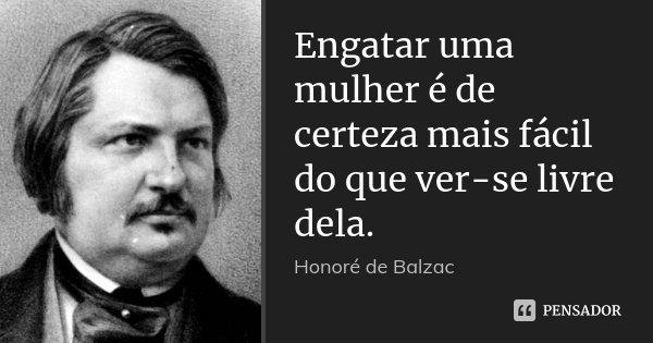 Engatar uma mulher é de certeza mais fácil do que ver-se livre dela.... Frase de Honoré de Balzac.