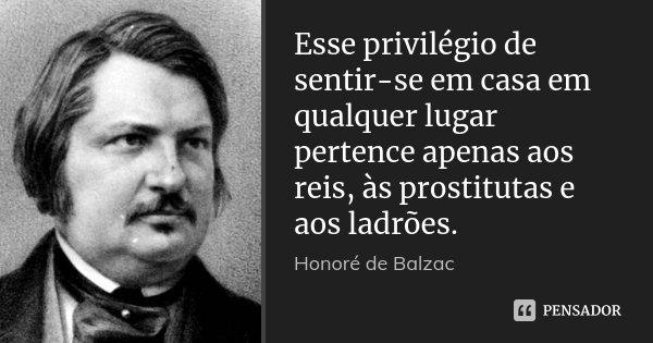 Esse privilégio de sentir-se em casa em qualquer lugar pertence apenas aos reis, às prostitutas e aos ladrões.... Frase de Honoré de Balzac.